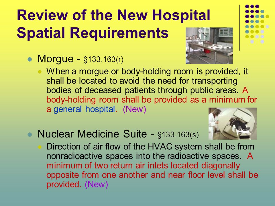 Review of the New Hospital Spatial Requirements Morgue - §133.163(r) When a morgue or body-holding room is provided, it shall be located to avoid the