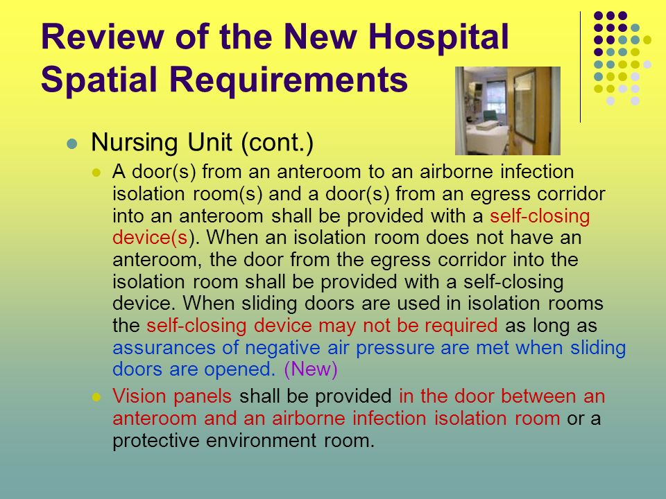 Review of the New Hospital Spatial Requirements Nursing Unit (cont.) A door(s) from an anteroom to an airborne infection isolation room(s) and a door(