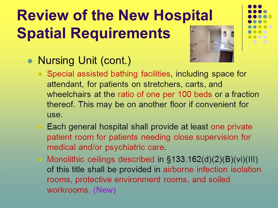 Review of the New Hospital Spatial Requirements Nursing Unit (cont.) Special assisted bathing facilities, including space for attendant, for patients