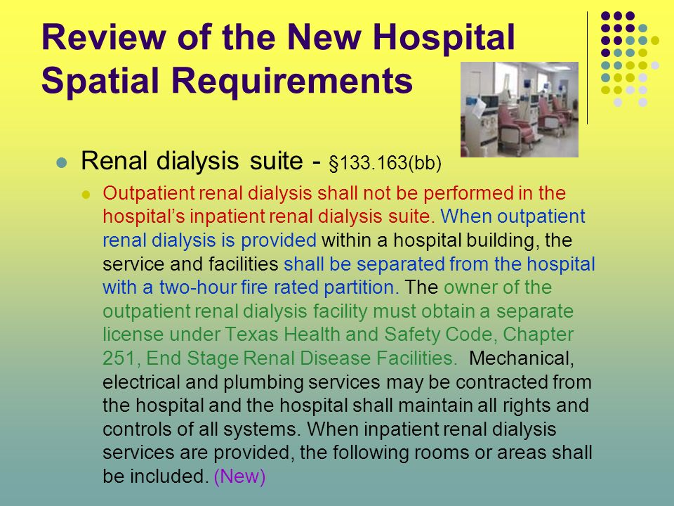 Review of the New Hospital Spatial Requirements Renal dialysis suite - §133.163(bb) Outpatient renal dialysis shall not be performed in the hospitals