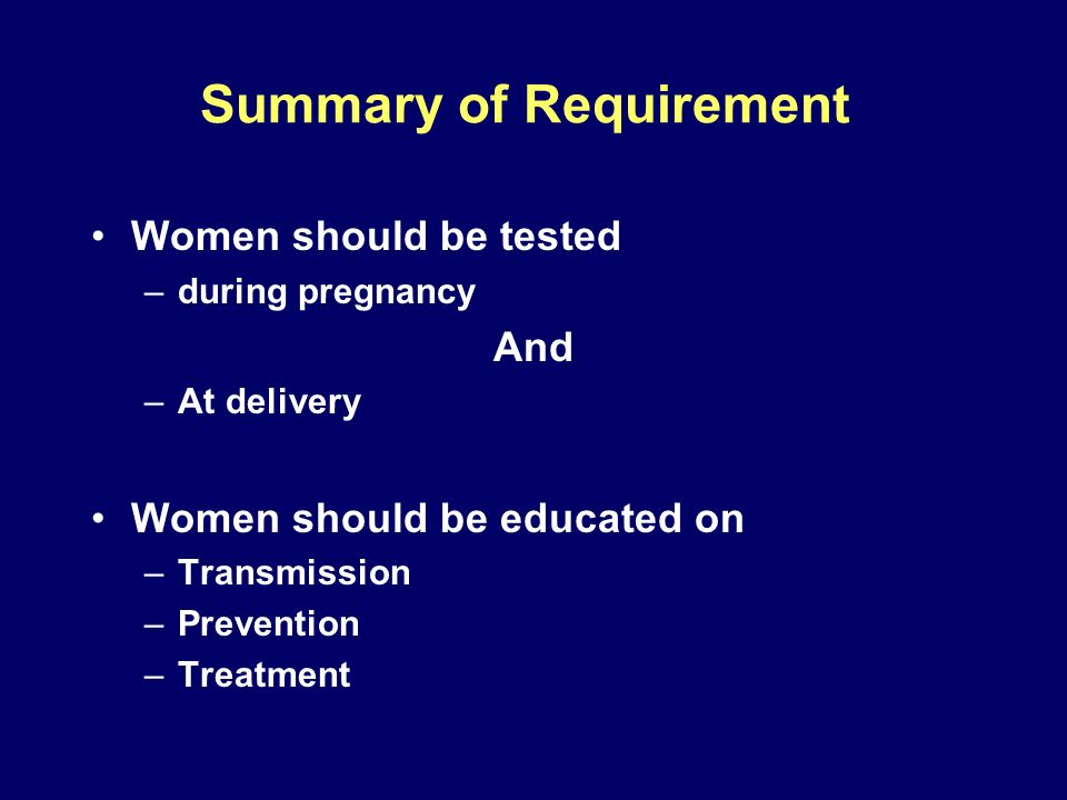 Summary of Requirement Women should be tested –during pregnancy And –At delivery Women should be educated on –Transmission –Prevention –Treatment