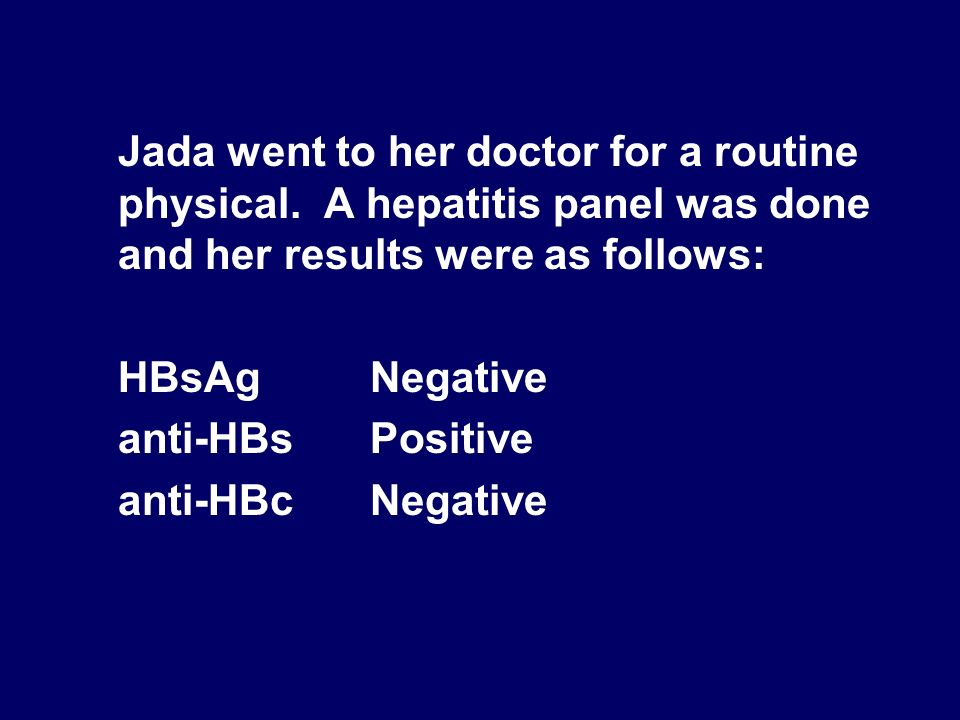 Jada went to her doctor for a routine physical. A hepatitis panel was done and her results were as follows: HBsAg Negative anti-HBsPositive anti-HBcNe