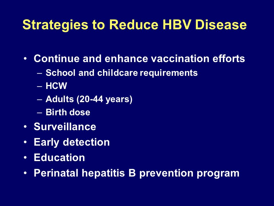 Strategies to Reduce HBV Disease Continue and enhance vaccination efforts –School and childcare requirements –HCW –Adults (20-44 years) –Birth dose Su