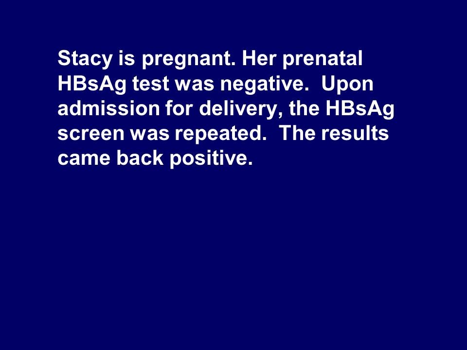 Stacy is pregnant. Her prenatal HBsAg test was negative. Upon admission for delivery, the HBsAg screen was repeated. The results came back positive.