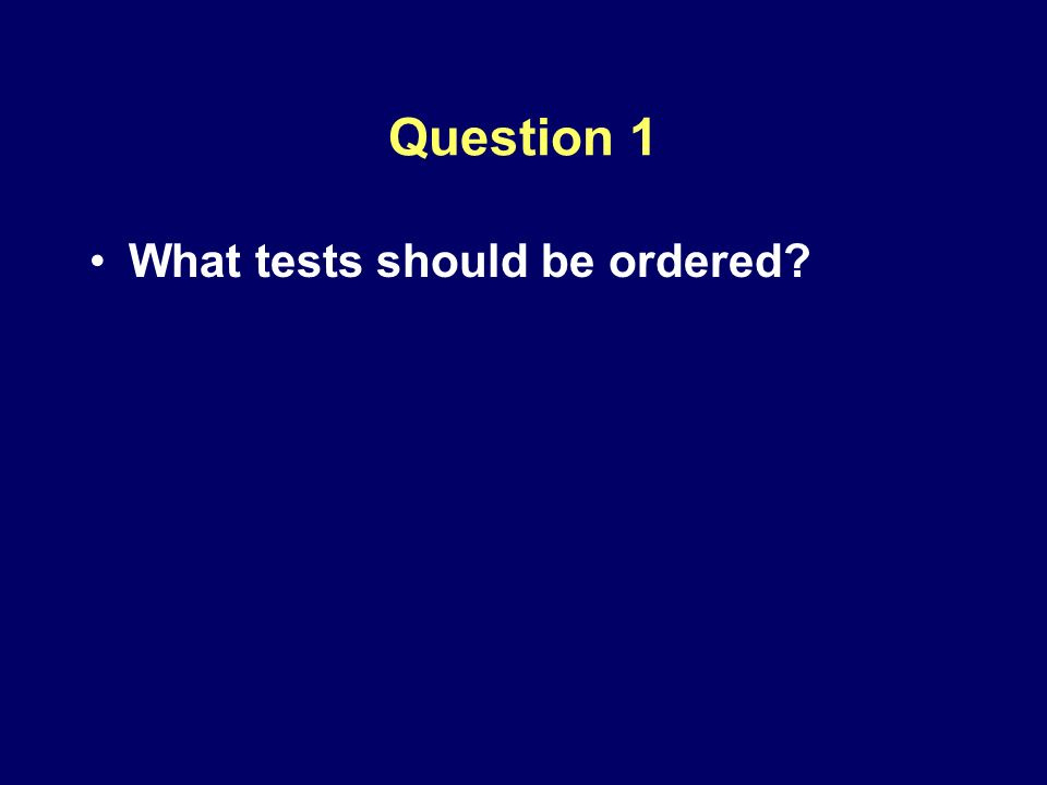 Question 1 What tests should be ordered?