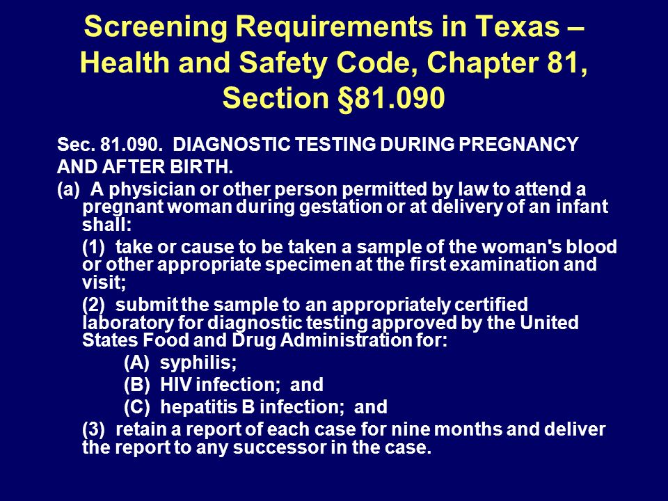 Screening Requirements in Texas – Health and Safety Code, Chapter 81, Section §81.090 Sec. 81.090. DIAGNOSTIC TESTING DURING PREGNANCY AND AFTER BIRTH