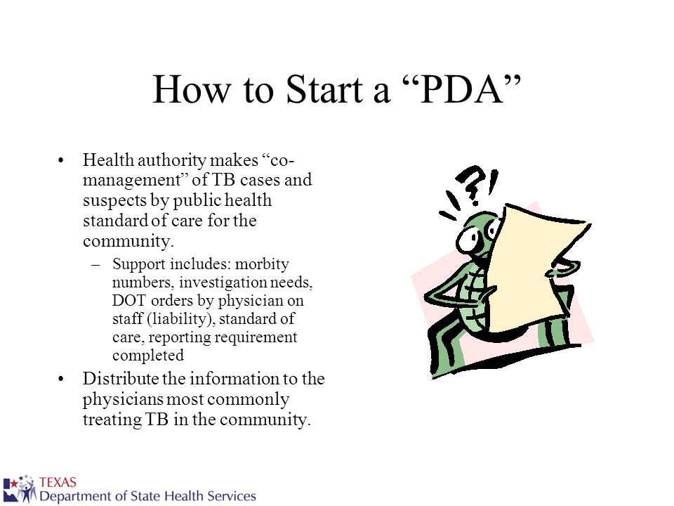 How to Start a PDA Health authority makes co- management of TB cases and suspects by public health standard of care for the community. –Support includ