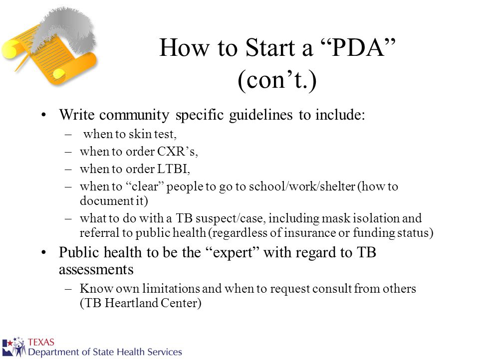 How to Start a PDA (cont.) Write community specific guidelines to include: – when to skin test, –when to order CXRs, –when to order LTBI, –when to cle
