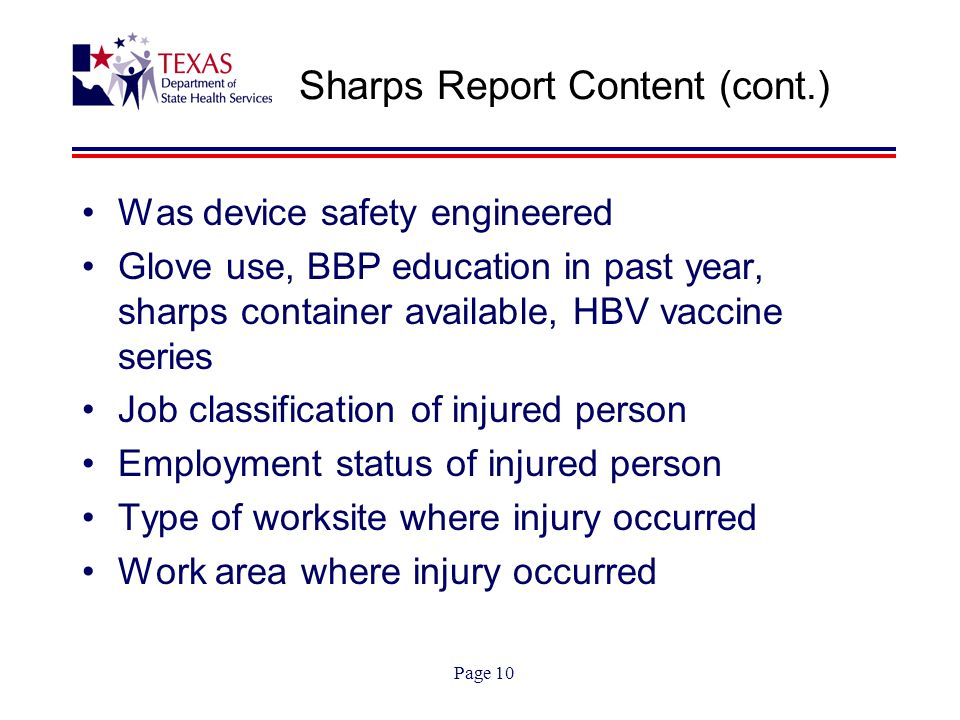 Page 10 Sharps Report Content (cont.) Was device safety engineered Glove use, BBP education in past year, sharps container available, HBV vaccine series Job classification of injured person Employment status of injured person Type of worksite where injury occurred Work area where injury occurred