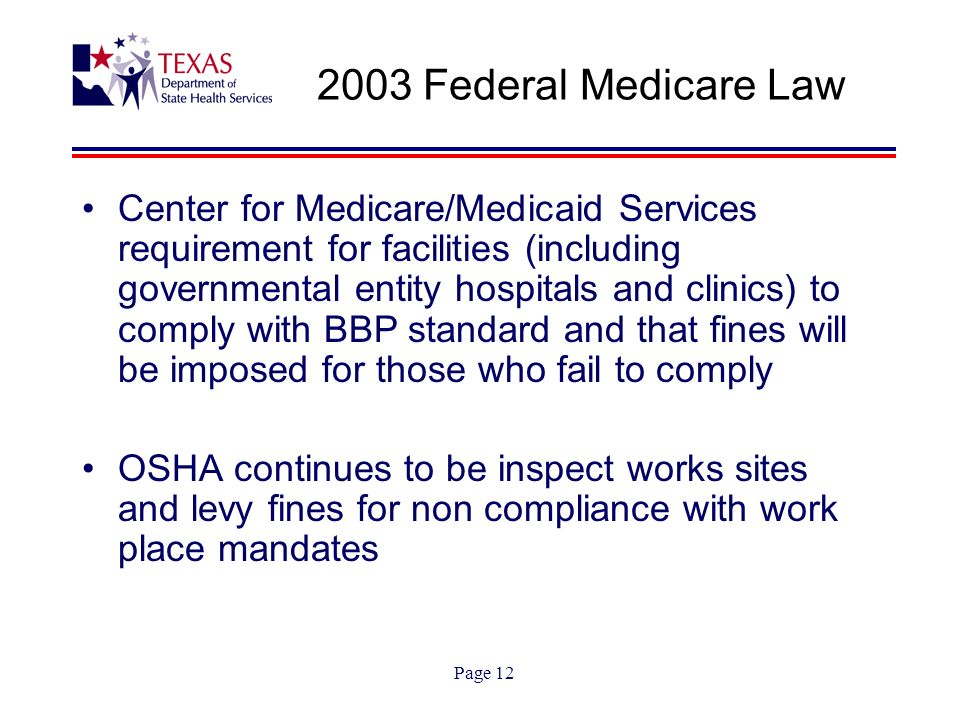 Page 12 2003 Federal Medicare Law Center for Medicare/Medicaid Services requirement for facilities (including governmental entity hospitals and clinics) to comply with BBP standard and that fines will be imposed for those who fail to comply OSHA continues to be inspect works sites and levy fines for non compliance with work place mandates