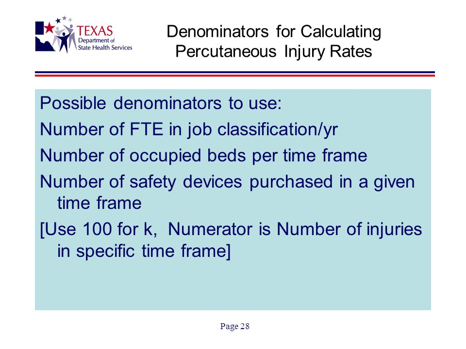 Page 28 Denominators for Calculating Percutaneous Injury Rates Possible denominators to use: Number of FTE in job classification/yr Number of occupied