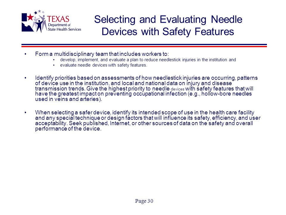 Page 30 Selecting and Evaluating Needle Devices with Safety Features Form a multidisciplinary team that includes workers to: develop, implement, and evaluate a plan to reduce needlestick injuries in the institution and evaluate needle devices with safety features.