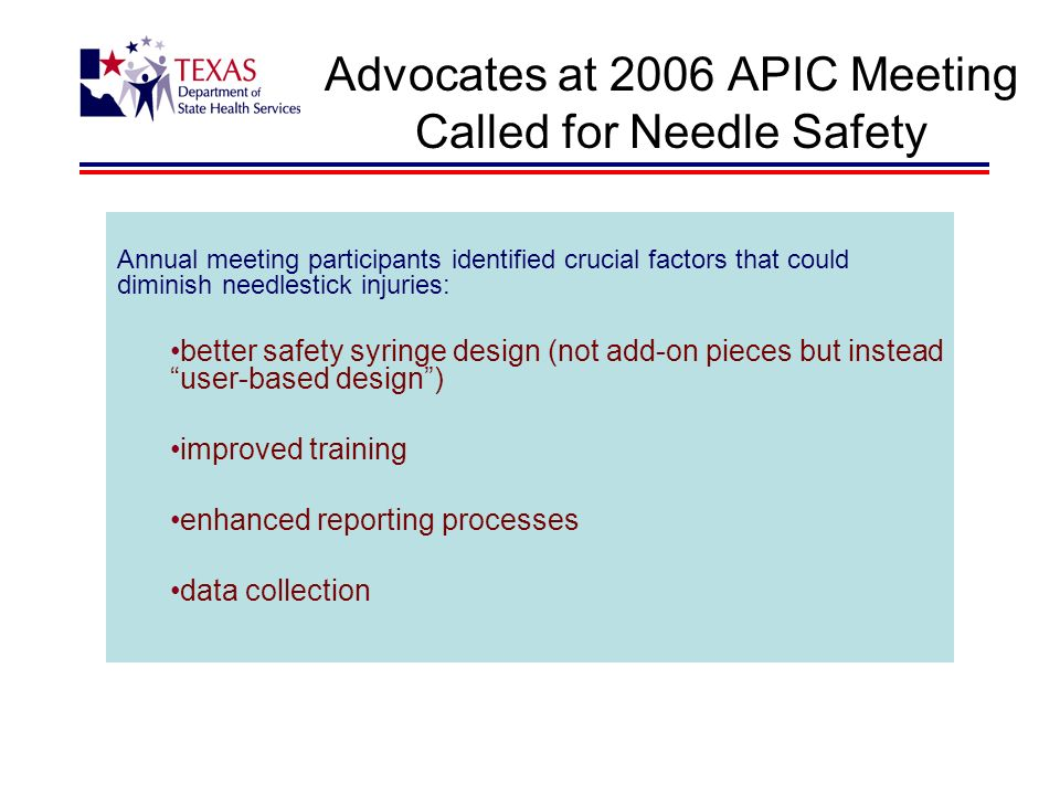 Advocates at 2006 APIC Meeting Called for Needle Safety Annual meeting participants identified crucial factors that could diminish needlestick injuries: better safety syringe design (not add-on pieces but instead user-based design) improved training enhanced reporting processes data collection