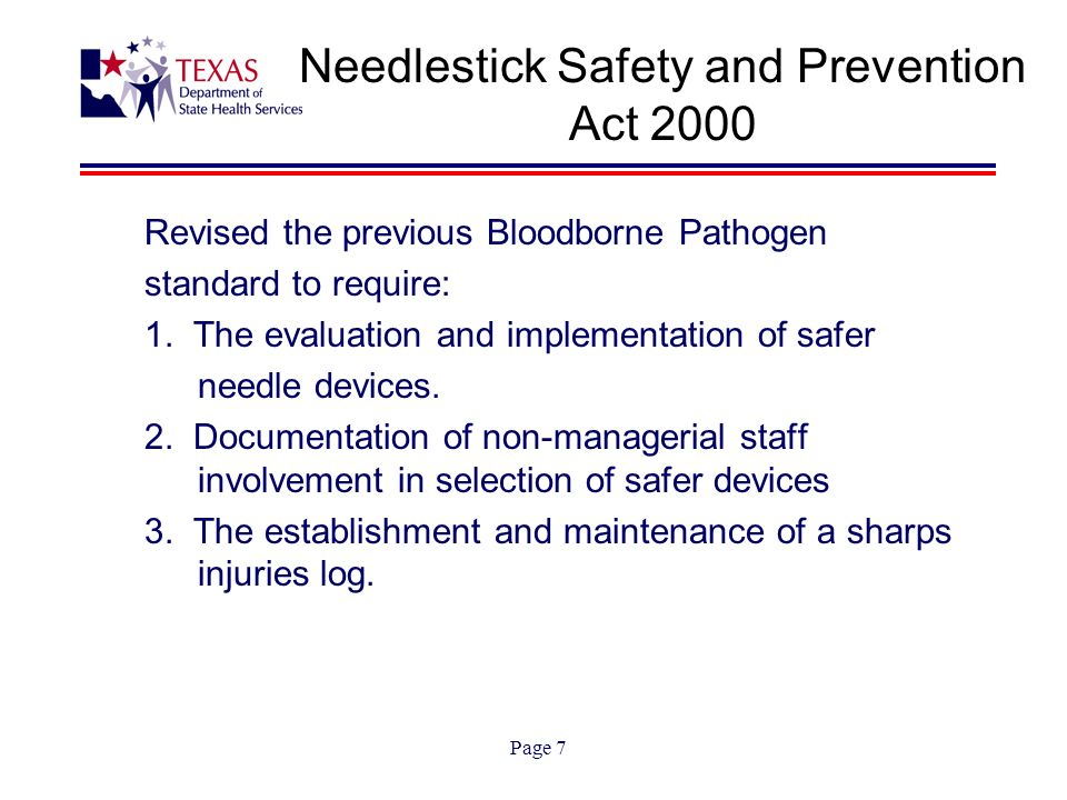 Page 7 Needlestick Safety and Prevention Act 2000 Revised the previous Bloodborne Pathogen standard to require: 1.