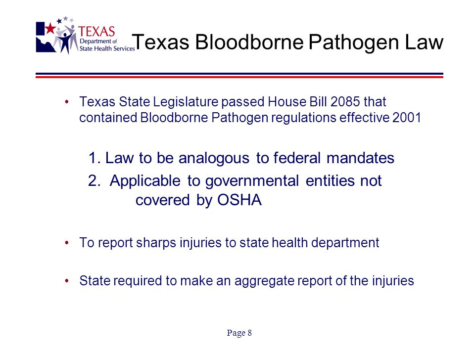 Page 8 Texas Bloodborne Pathogen Law Texas State Legislature passed House Bill 2085 that contained Bloodborne Pathogen regulations effective 2001 1.