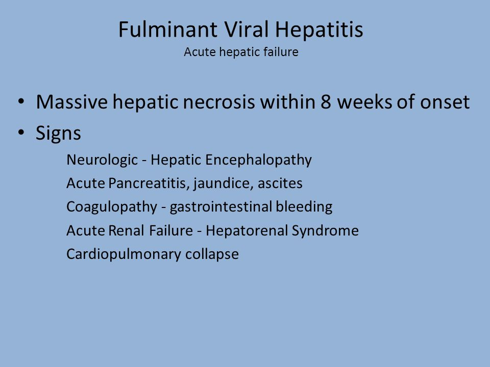 Fulminant Viral Hepatitis Acute hepatic failure Massive hepatic necrosis within 8 weeks of onset Signs Neurologic - Hepatic Encephalopathy Acute Pancr