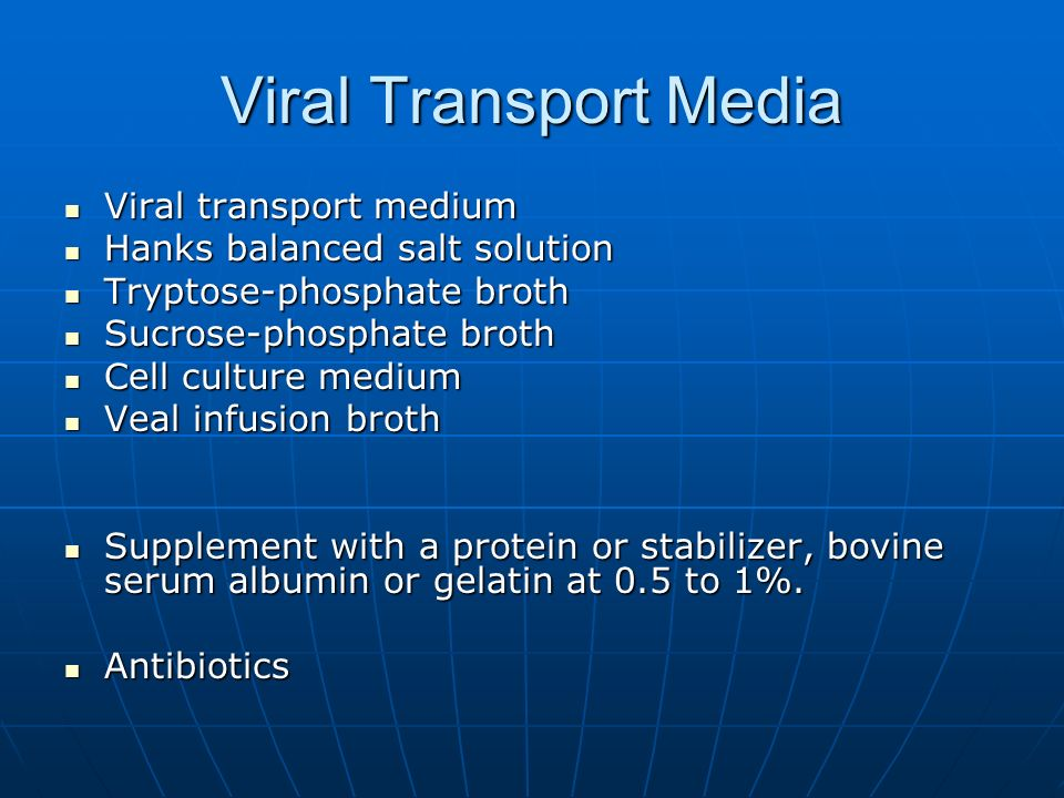 Viral Transport Media Viral transport medium Viral transport medium Hanks balanced salt solution Hanks balanced salt solution Tryptose-phosphate broth Tryptose-phosphate broth Sucrose-phosphate broth Sucrose-phosphate broth Cell culture medium Cell culture medium Veal infusion broth Veal infusion broth Supplement with a protein or stabilizer, bovine serum albumin or gelatin at 0.5 to 1%.