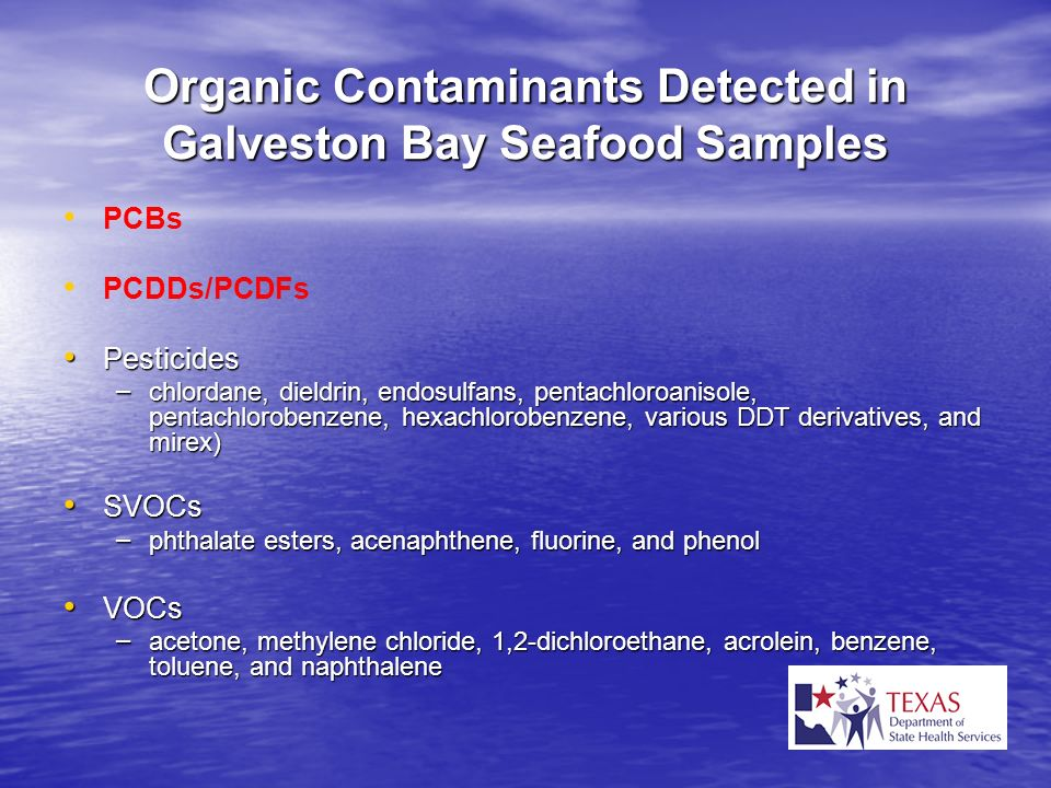 Organic Contaminants Detected in Galveston Bay Seafood Samples PCBs PCDDs/PCDFs Pesticides Pesticides – chlordane, dieldrin, endosulfans, pentachloroa