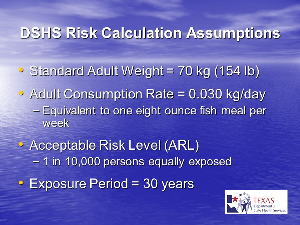 DSHS Risk Calculation Assumptions Standard Adult Weight = 70 kg (154 lb) Standard Adult Weight = 70 kg (154 lb) Adult Consumption Rate = 0.030 kg/day