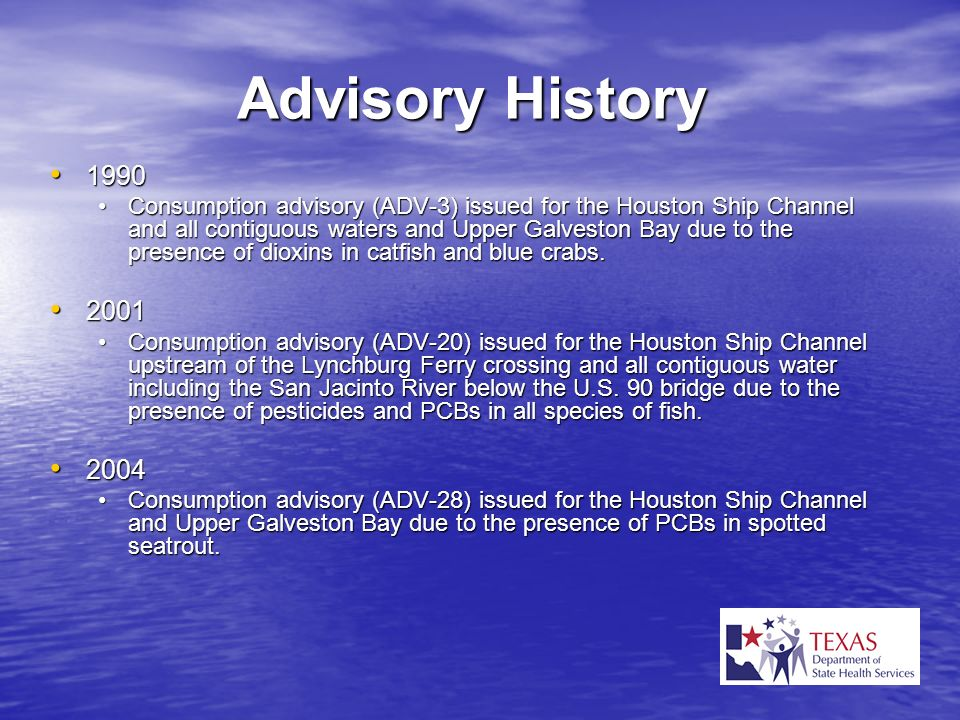 Advisory History 1990 1990 Consumption advisory (ADV-3) issued for the Houston Ship Channel and all contiguous waters and Upper Galveston Bay due to t