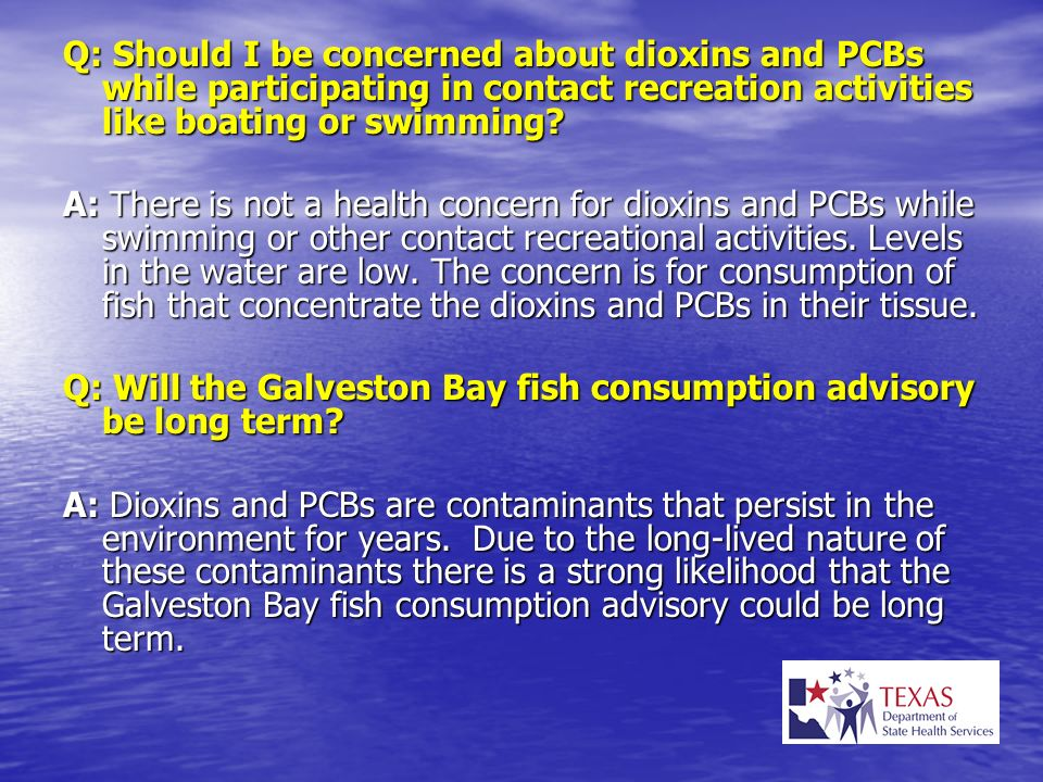 Q: Should I be concerned about dioxins and PCBs while participating in contact recreation activities like boating or swimming? A: There is not a healt