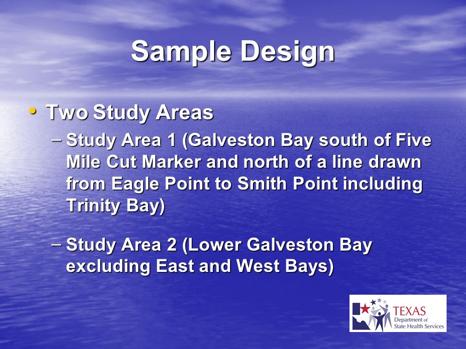Sample Design Two Study Areas Two Study Areas – Study Area 1 (Galveston Bay south of Five Mile Cut Marker and north of a line drawn from Eagle Point t
