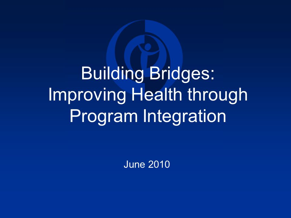 Building Bridges: Improving Health through Program Integration June 2010