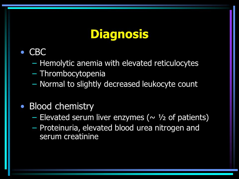 Diagnosis CBC –Hemolytic anemia with elevated reticulocytes –Thrombocytopenia –Normal to slightly decreased leukocyte count Blood chemistry –Elevated