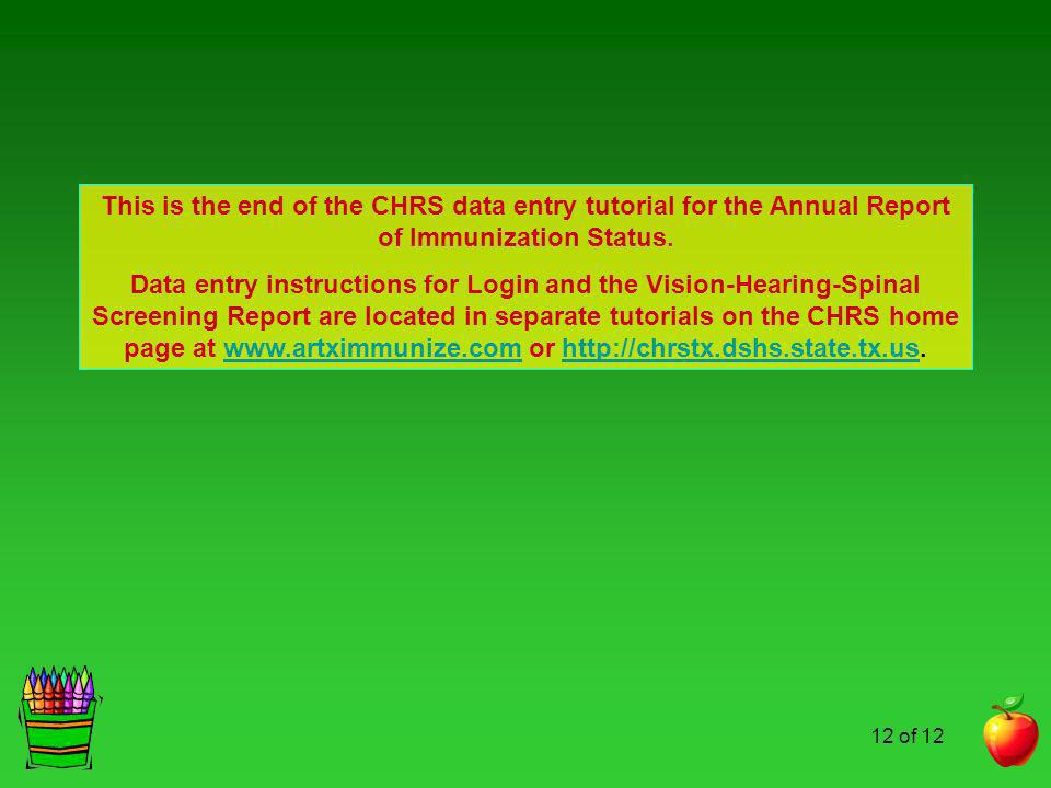 12 of 12 This is the end of the CHRS data entry tutorial for the Annual Report of Immunization Status. Data entry instructions for Login and the Visio