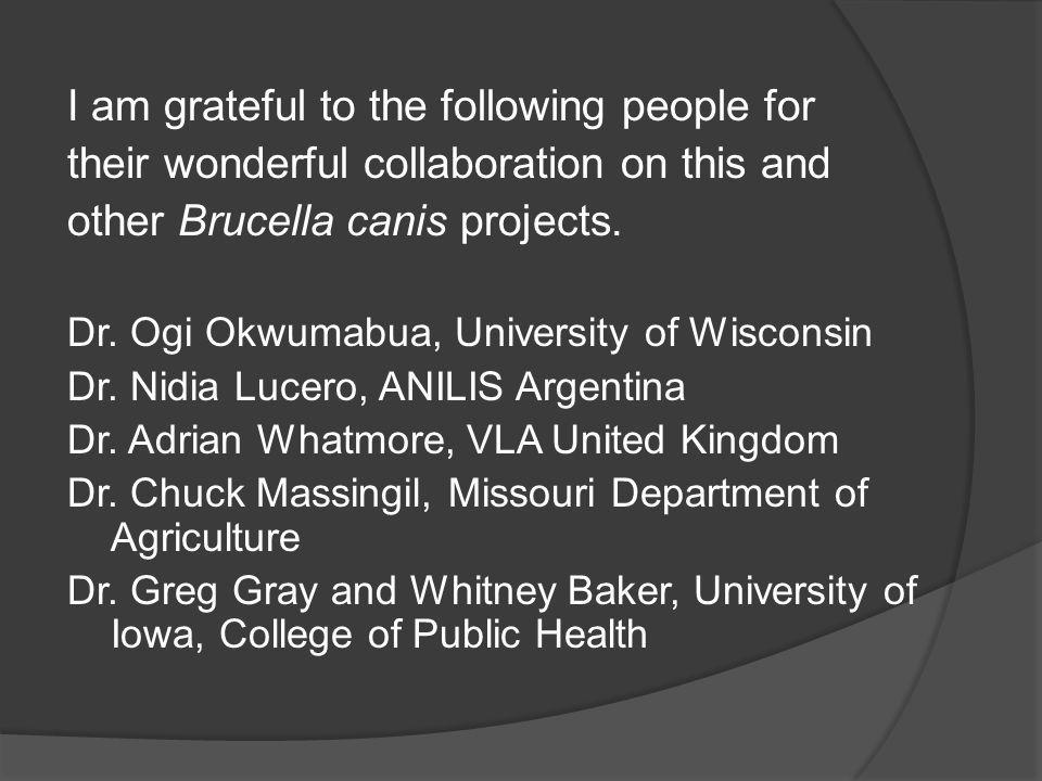 I am grateful to the following people for their wonderful collaboration on this and other Brucella canis projects. Dr. Ogi Okwumabua, University of Wi