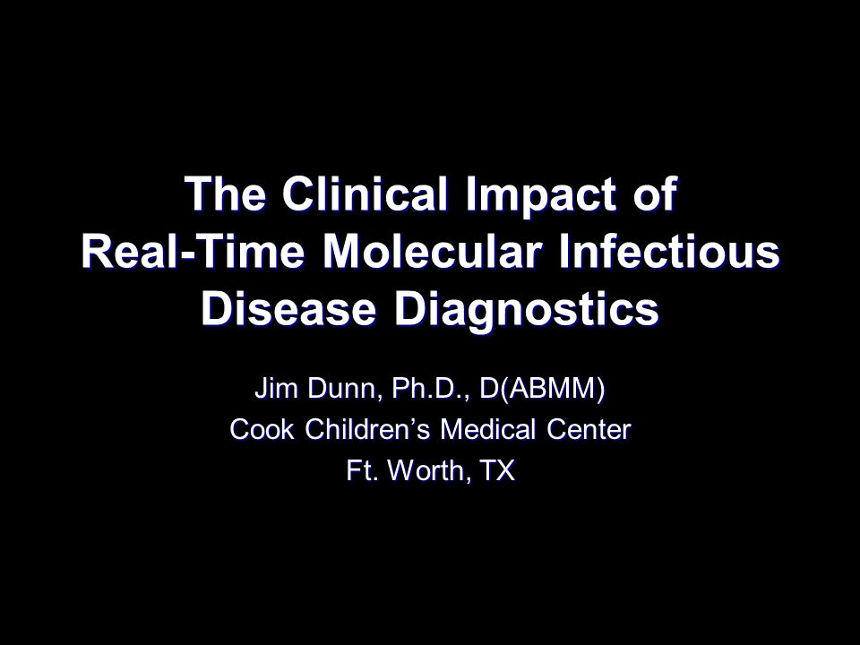 The Clinical Impact of Real-Time Molecular Infectious Disease Diagnostics Jim Dunn, Ph.D., D(ABMM) Cook Childrens Medical Center Ft. Worth, TX