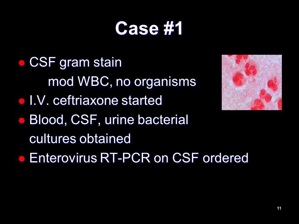 Case #1 CSF gram stain CSF gram stain mod WBC, no organisms I.V. ceftriaxone started I.V. ceftriaxone started Blood, CSF, urine bacterial Blood, CSF,