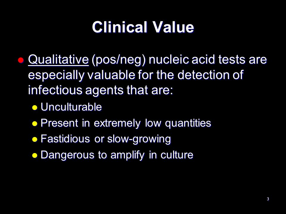 Clinical Value Qualitative (pos/neg) nucleic acid tests are especially valuable for the detection of infectious agents that are: Qualitative (pos/neg)