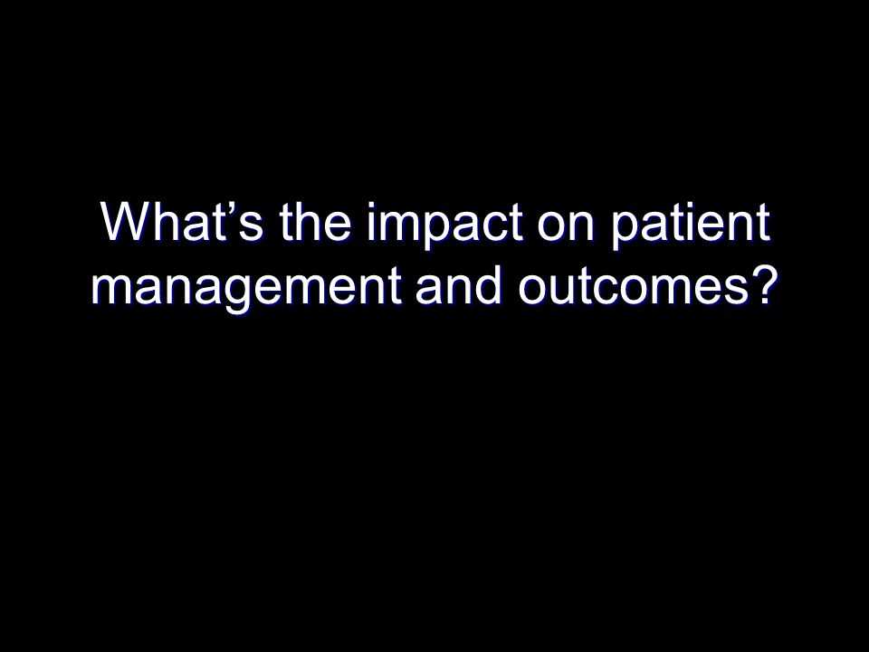 Whats the impact on patient management and outcomes?