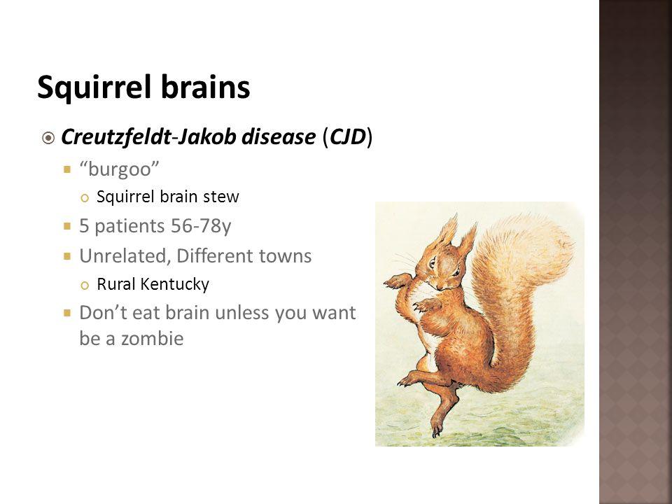 Creutzfeldt-Jakob disease (CJD) burgoo Squirrel brain stew 5 patients 56-78y Unrelated, Different towns Rural Kentucky Dont eat brain unless you want
