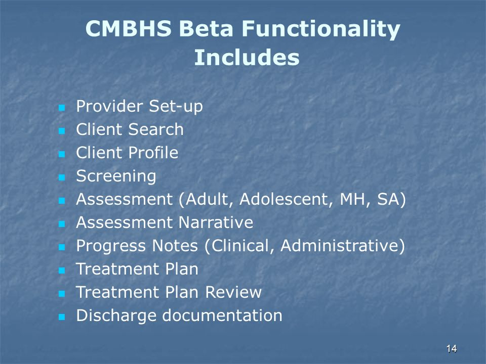 14 CMBHS Beta Functionality Includes Provider Set-up Client Search Client Profile Screening Assessment (Adult, Adolescent, MH, SA) Assessment Narrativ