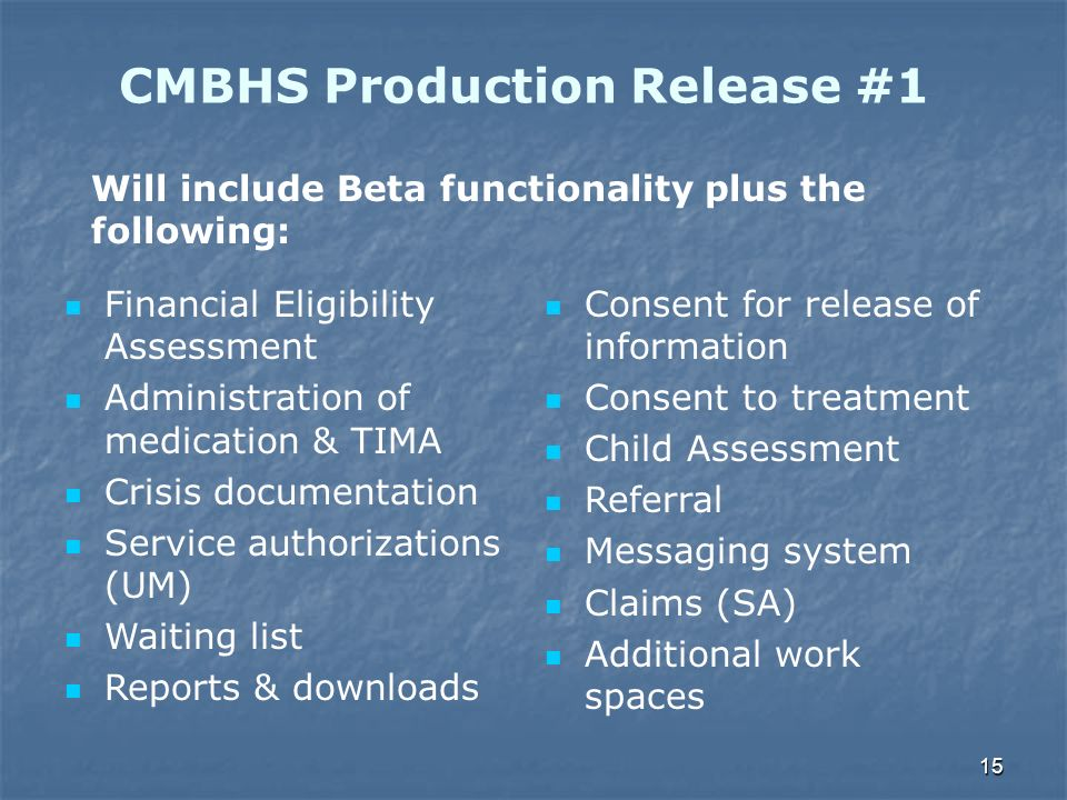 15 CMBHS Production Release #1 Financial Eligibility Assessment Administration of medication & TIMA Crisis documentation Service authorizations (UM) W