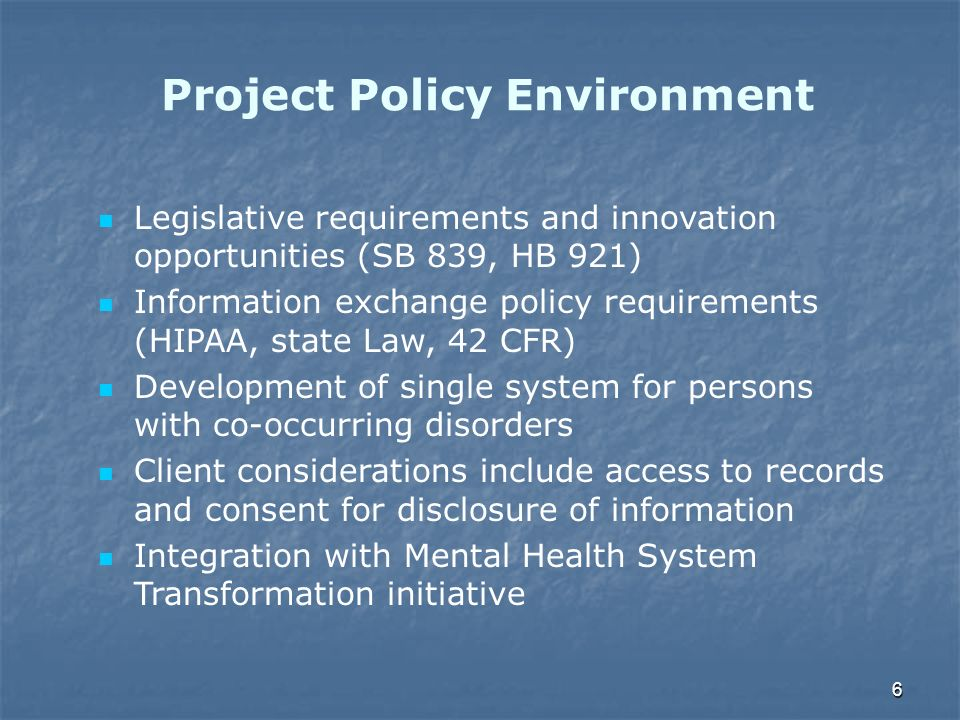 6 Project Policy Environment Legislative requirements and innovation opportunities (SB 839, HB 921) Information exchange policy requirements (HIPAA, s
