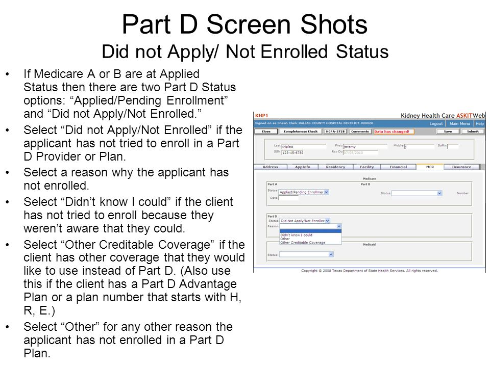 Part D Screen Shots Did not Apply/ Not Enrolled Status If Medicare A or B are at Applied Status then there are two Part D Status options: Applied/Pending Enrollment and Did not Apply/Not Enrolled.