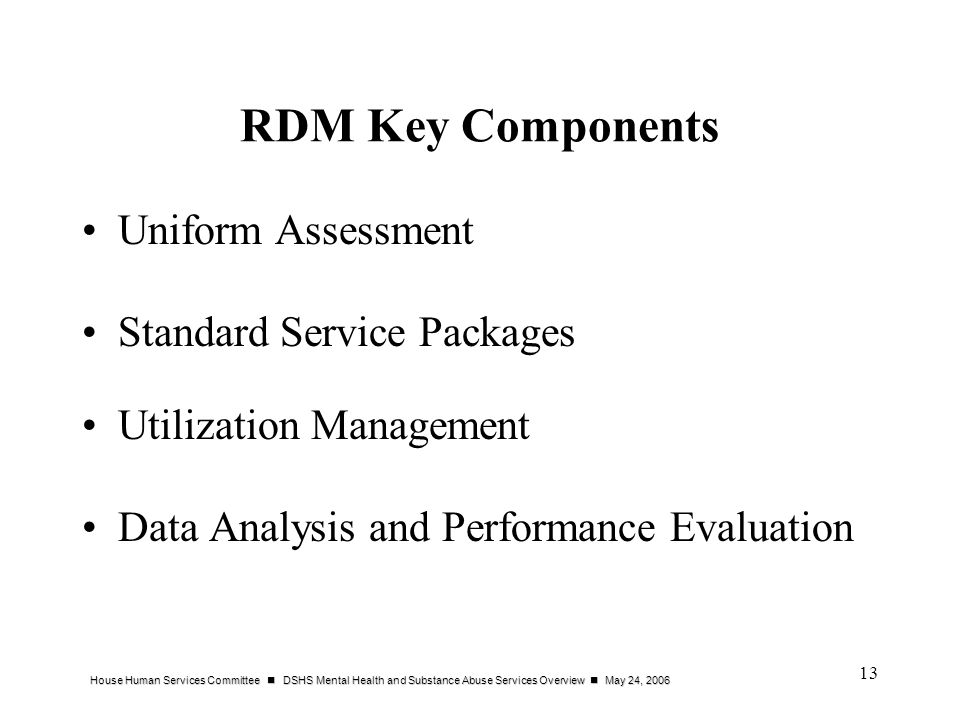 House Human Services Committee DSHS Mental Health and Substance Abuse Services Overview May 24, 2006 13 RDM Key Components Uniform Assessment Standard Service Packages Utilization Management Data Analysis and Performance Evaluation