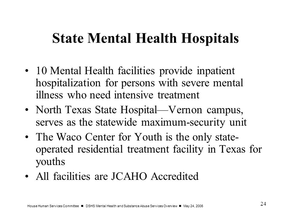 House Human Services Committee DSHS Mental Health and Substance Abuse Services Overview May 24, 2006 24 State Mental Health Hospitals 10 Mental Health facilities provide inpatient hospitalization for persons with severe mental illness who need intensive treatment North Texas State HospitalVernon campus, serves as the statewide maximum-security unit The Waco Center for Youth is the only state- operated residential treatment facility in Texas for youths All facilities are JCAHO Accredited