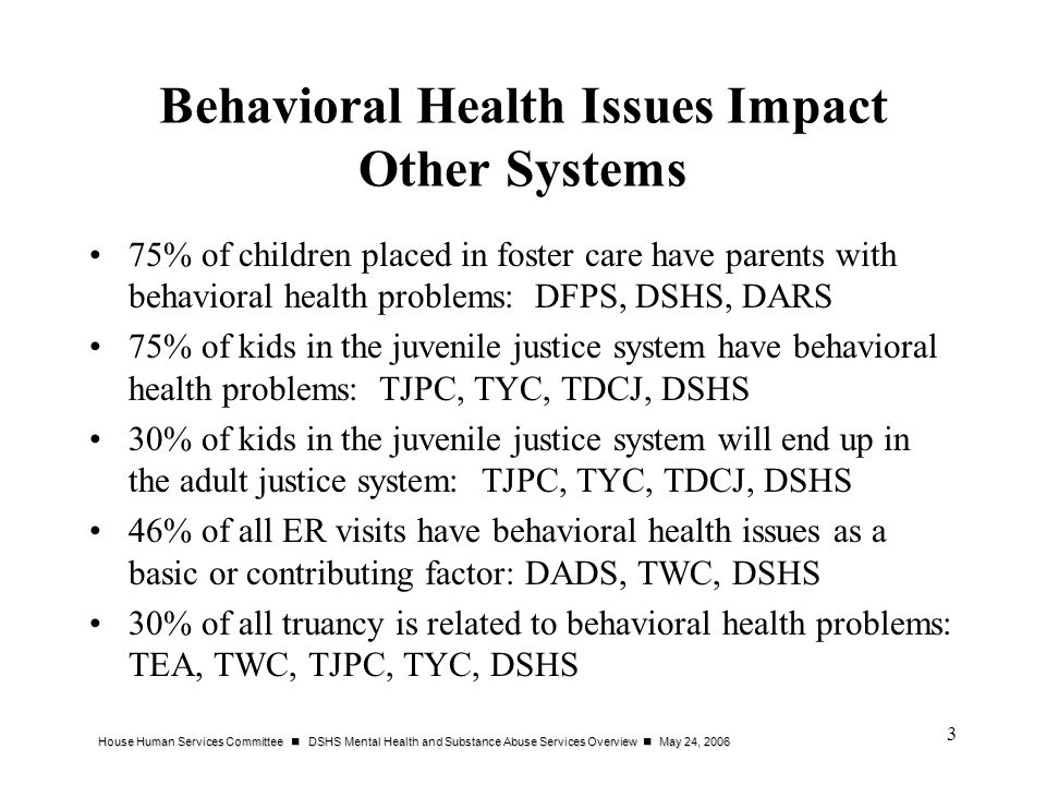 House Human Services Committee DSHS Mental Health and Substance Abuse Services Overview May 24, 2006 3 Behavioral Health Issues Impact Other Systems 75% of children placed in foster care have parents with behavioral health problems: DFPS, DSHS, DARS 75% of kids in the juvenile justice system have behavioral health problems: TJPC, TYC, TDCJ, DSHS 30% of kids in the juvenile justice system will end up in the adult justice system: TJPC, TYC, TDCJ, DSHS 46% of all ER visits have behavioral health issues as a basic or contributing factor: DADS, TWC, DSHS 30% of all truancy is related to behavioral health problems: TEA, TWC, TJPC, TYC, DSHS