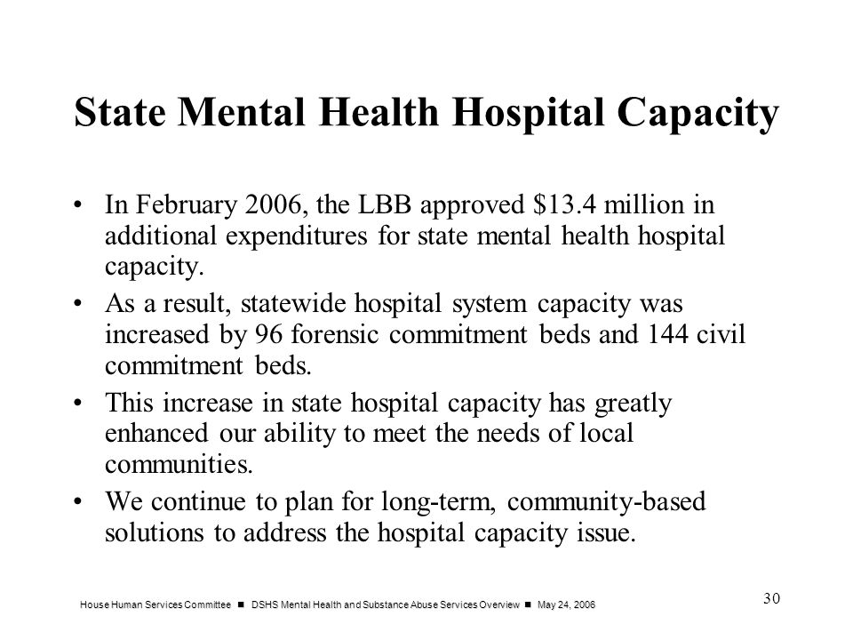 House Human Services Committee DSHS Mental Health and Substance Abuse Services Overview May 24, 2006 30 State Mental Health Hospital Capacity In February 2006, the LBB approved $13.4 million in additional expenditures for state mental health hospital capacity.