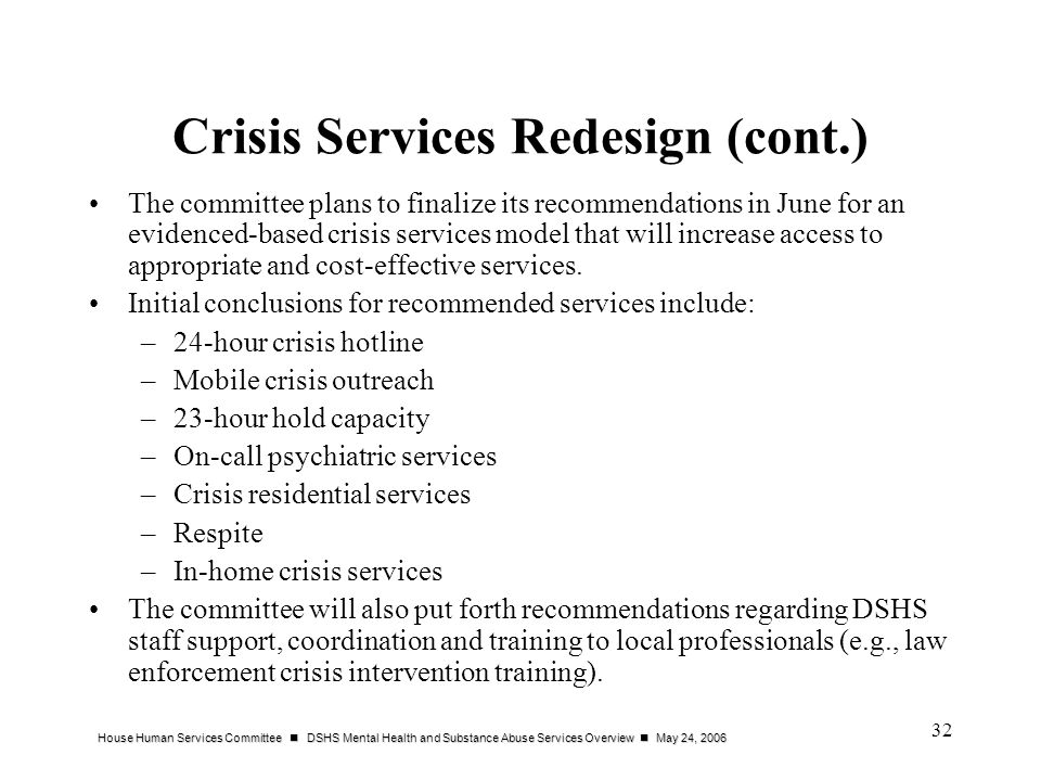 House Human Services Committee DSHS Mental Health and Substance Abuse Services Overview May 24, 2006 32 Crisis Services Redesign (cont.) The committee plans to finalize its recommendations in June for an evidenced-based crisis services model that will increase access to appropriate and cost-effective services.