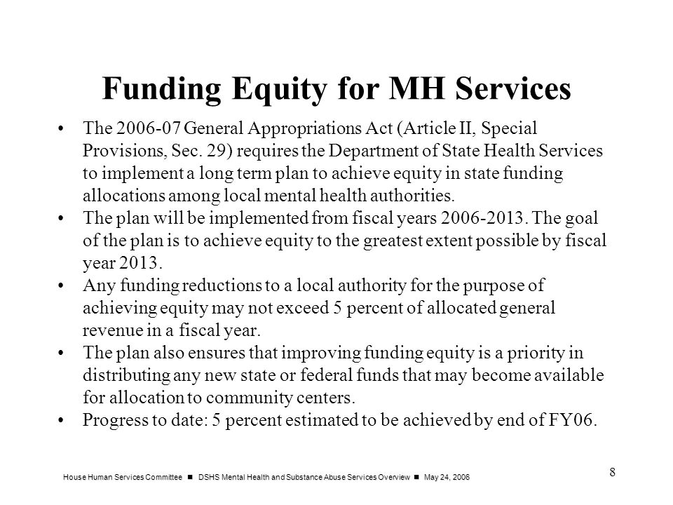 House Human Services Committee DSHS Mental Health and Substance Abuse Services Overview May 24, 2006 8 Funding Equity for MH Services The 2006-07 General Appropriations Act (Article II, Special Provisions, Sec.