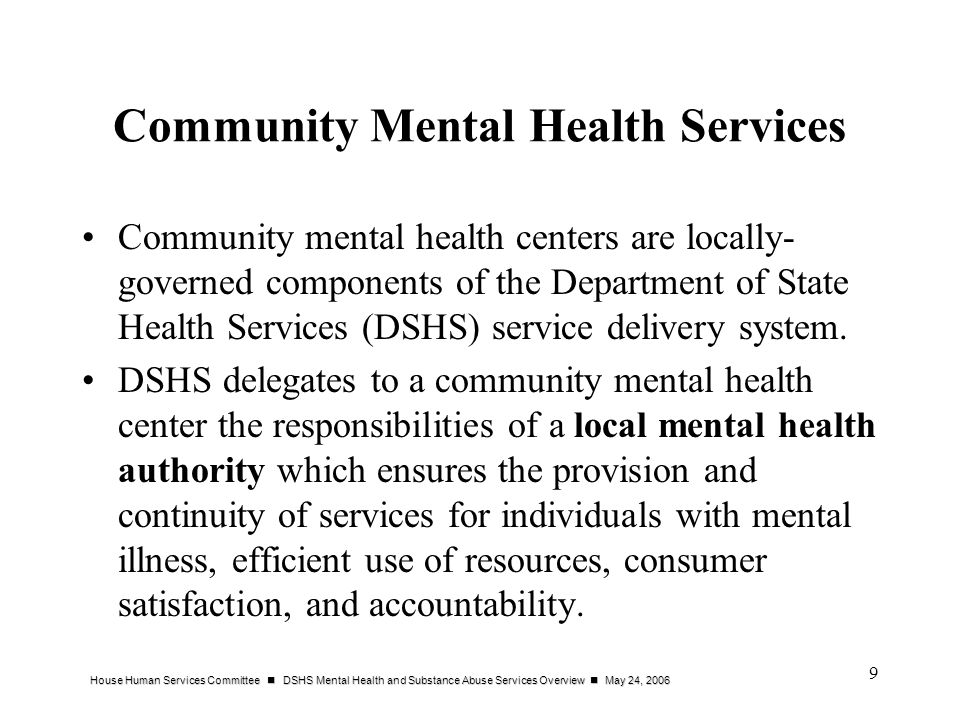 House Human Services Committee DSHS Mental Health and Substance Abuse Services Overview May 24, 2006 9 Community Mental Health Services Community mental health centers are locally- governed components of the Department of State Health Services (DSHS) service delivery system.