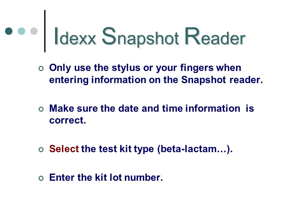I dexx S napshot R eader Only use the stylus or your fingers when entering information on the Snapshot reader.
