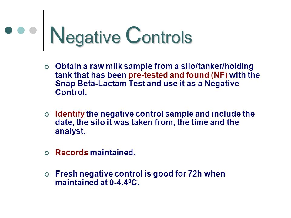 N egative C ontrols Obtain a raw milk sample from a silo/tanker/holding tank that has been pre-tested and found (NF) with the Snap Beta-Lactam Test and use it as a Negative Control.