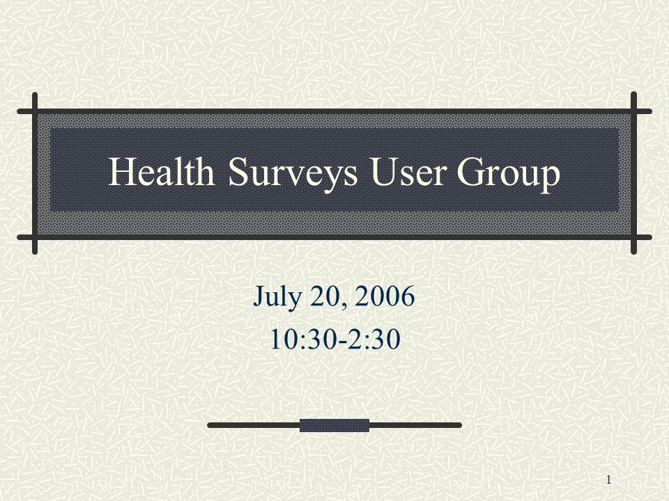 1 Health Surveys User Group July 20, 2006 10:30-2:30