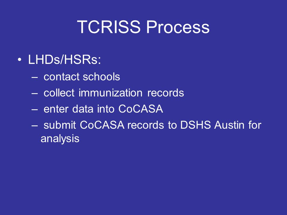TCRISS Process LHDs/HSRs: – contact schools – collect immunization records – enter data into CoCASA – submit CoCASA records to DSHS Austin for analysis